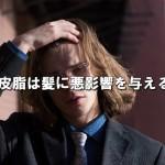 頭皮の皮脂が髪に与える悪影響